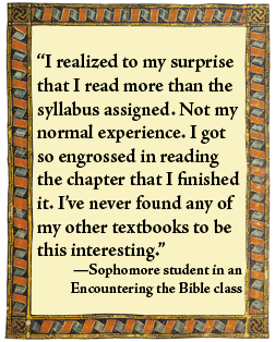 "What students say: "" I realized to my surprise that I read more than the syllabus assigned. Not my regular experience. I got so engrossed in reading the chapter that I finished it. I've never found any of my other textbooks to be this interesting."" -- a sophomore in an encountering the Bible class"