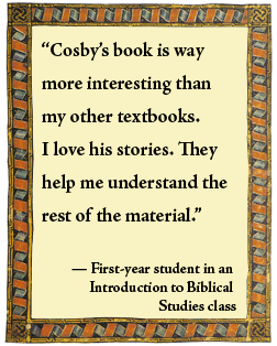 "What students say: ""Cosby's book is way more interesting than my other textbooks. I love his stories. They help me understand the rest of the material."" -- First-year student in an Introduction to Biblical Studies class"