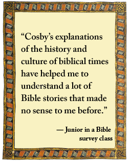 "What students say: ""Cosby's explanations of the history and culture of biblical times have helped me to understand a lot of Bible stories that made no sense to me before.""  -a junior in a Bible survey class"